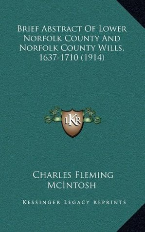 Brief Abstract Of Lower Norfolk County And Norfolk County Wills, 1637 1710 Charles Fleming McIntosh