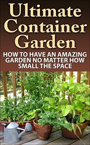 Ultimate Container Garden: How To Have An Amazing Garden No Matter How Small The Space Alexis Boyd