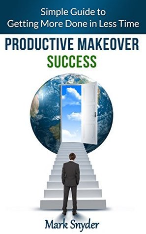 Productive Makeover Success: Simple Guide to Getting More Done in Less Time  by  Mark Snyder