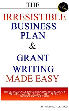The Irresistible Business Plan & Grant Writing Made Easy: The Ultimate Guide to Constructing Business Plans & Grant Writing Guaranteed to Attract Investors to Your Cause  by  Michael J. Clinton