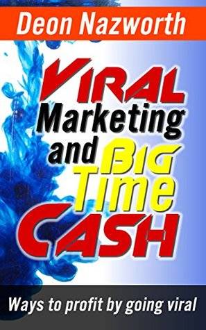 Viral Marketing and Big Time Cash: Ways To Profit By Going Viral Deon Nazworth