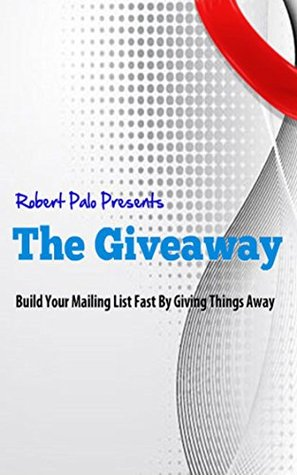 The Giveaway: Build Your Mailing List Fast By Giving Things Away  by  Robert Palo