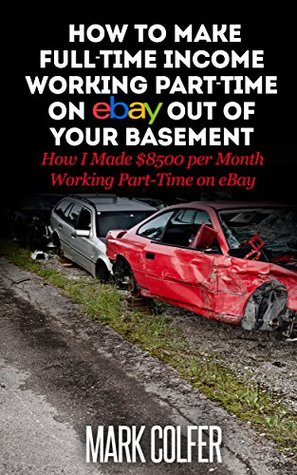 How to Make Full-Time Income Working Part-Time on eBay out of your Basement: How I Made $8500 per Month Working Part-Time on eBay  by  Mark Colfer