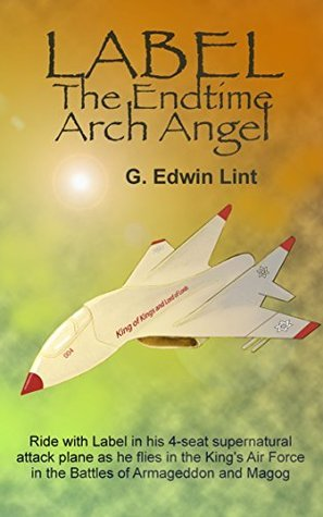 Label, the Endtime Arch Angel: Christian Endtime Fiction  by  G. Edwin Lint