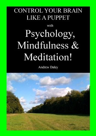 Control Your Brain like a Puppet with Psychology, Mindfulness and Meditation!  by  Andrew Daley