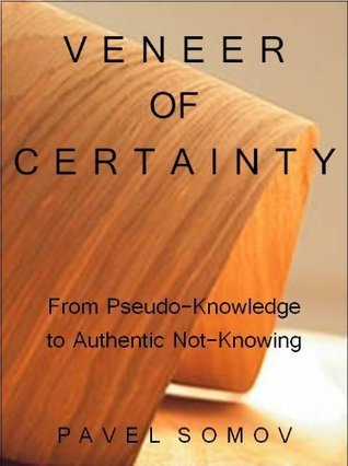 Veneer of Certainty: From Pseudo-Knowledge to Authentic Not-Knowing (Yard Sale of Words Series Book 1)  by  Pavel G. Somov