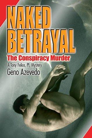 NAKED BETRAYAL: The Conspiracy Murder (Tony Felice, PI, Mystery Book 3)  by  Geno Azevedo