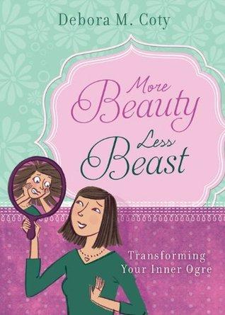 More Beauty, Less Beast: Transforming Your Inner Ogre Debora M. Coty