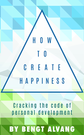 How to Create Happiness: - Cracking the Code of Personal Development Bengt Alvang