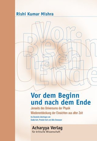 Vor dem Beginn und nach dem Ende: Jenseits des Universums von Physik.  by  Rishi Kumar Mishra