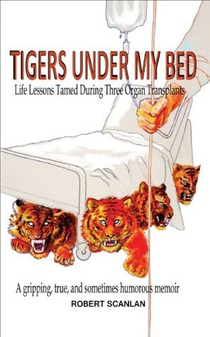 Tigers Under My Bed: Life Lessons Tamed During Three Organ Transplants  by  Robert Scanlan