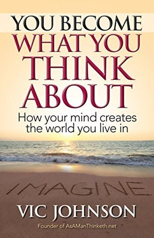 You Become What You Think About: How Your Mind Creates The World You Live In Vic Johnson
