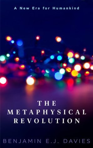 The Metaphysical Revolution: Philosophy to Transform Politics and Culture  by  Benjamin E.J. Davies