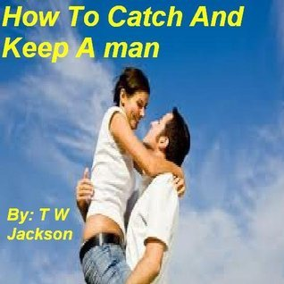 How To Catch And Keep A Man By T W Jackson T W Jackson