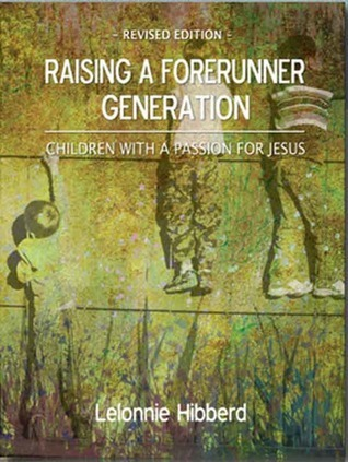 Raising a Forerunner Generation: Children with a Passion for Jesus  by  Lelonnie Hibberd