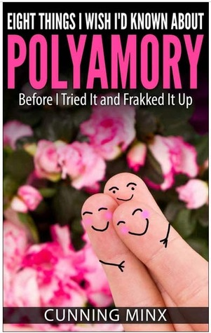 Eight Things I Wish Id Known About Polyamory: Before I Tried It and Frakked It Up  by  Minx M.