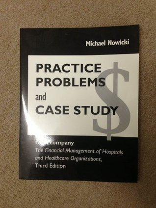 Practice Problems and Case Study to Accompany the Financial Management of Hospitals and Healthcare Organizations, Third Edition Michael Nowicki