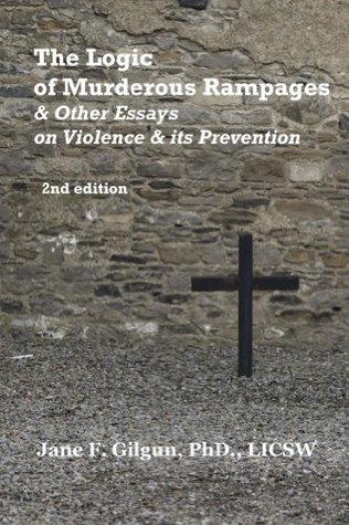 The Logic of Murderous Rampages & Other Essays on Violence & Its Prevention  by  Jane F. Gilgun