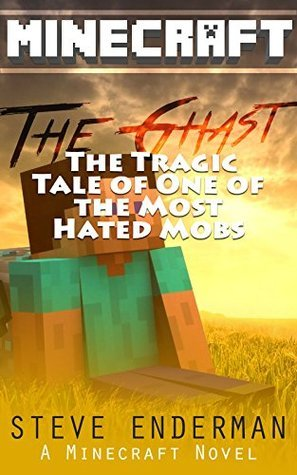 Minecraft Books The Ghast The Tragic Tale Of One Of Hated Mobs: A Minecraft Novel Presents the Best Minecraft story About Ghast Steve Enderman
