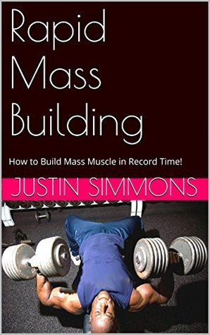 Rapid Mass Building: How To Build Mass Muscle In Record Time!  by  Justin Simmons