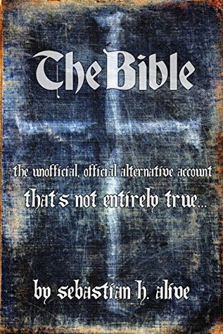 The Bible - The unofficial, official alternative account thats not entirely true... Sebastian H. Alive