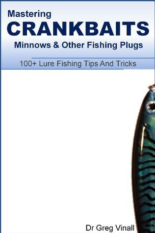 Mastering Crankbaits, Minnows And Other Fishing Plugs. 100+ Lure Fishing Tips Greg Vinall