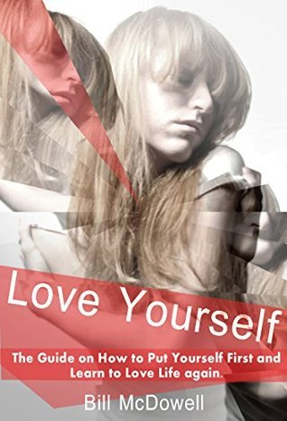 Love Yourself: The Guide on How to Put Yourself First and Learn to Love Life Again  by  Bill McDowell