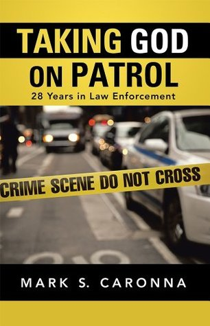 Taking God on Patrol: 28 Years in Law Enforcement  by  Mark S. Caronna