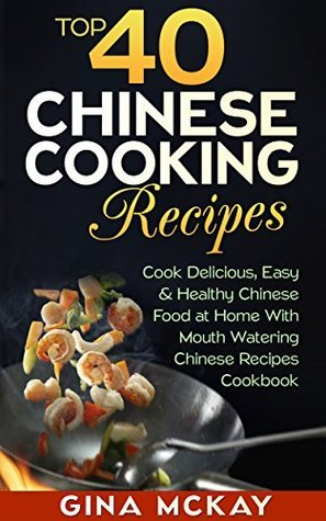 Top 40 Chinese Cooking Recipes: Cook Easy And Healthy Chinese Food at Home With Mouth Watering Chinese Recipes Cookbook Gina McKay