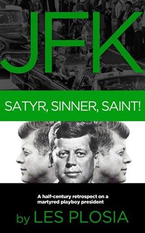 JFK: Satyr, Sinner, Saint!: A half-century retrospect on a martyred playboy president Les Plosia