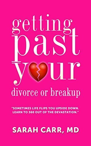 Getting Past Your Divorce and Breakup: Sometime Life Flips You Upside Down-Learn To 360 Out of the devastation Sarah Carr