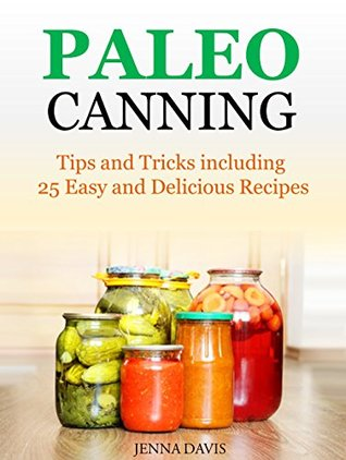 Paleo Canning: Tips and Tricks including 25 Easy and Delicious Recipes  by  Jenna Davis