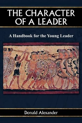The Character of a Leader: A Handbook for the Young Leader  by  Donald Alexander