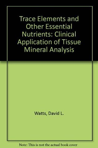 Trace Elements and Other Essential Nutrients: Clinical Application of Tissue Mineral Analysis David L. Watts
