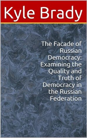 The Facade of Russian Democracy: Examining the Quality and Truth of Democracy in the Russian Federation Kyle Brady