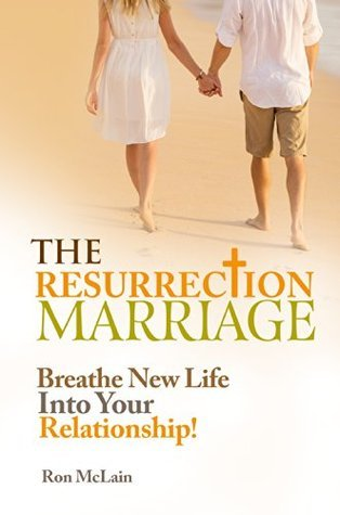 The Resurrection Marriage: Breathe New Life Into Your Relationship Ron McLain