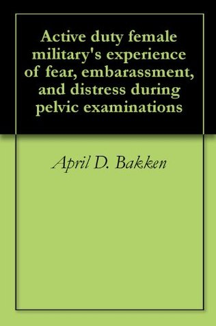 Active duty female militarys experience of fear, embarassment, and distress during pelvic examinations April D. Bakken