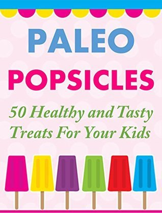 Paleo Popsicles - 50 Healthy and Tasty Treats For Your Kids Susan Q. Gerald