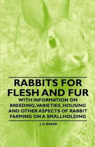 Rabbits for Flesh and Fur - With Information on Breeding, Varieties, Housing and Other Aspects of Rabbit Farming on a Smallholding  by  , J. O. Baker