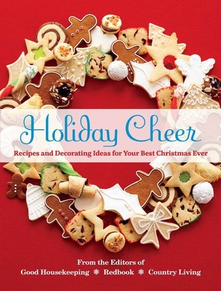 Holiday Cheer: Recipes and Decorating Ideas for Your Best Christmas Ever Good Housekeeping, Redbook and Country Living