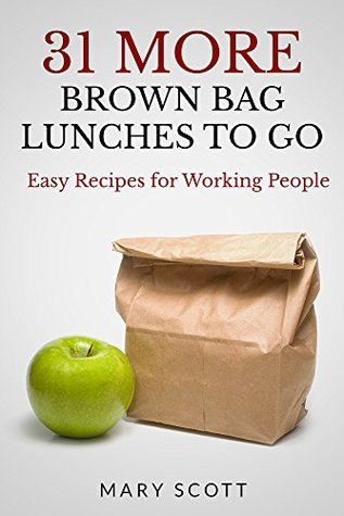 31 MORE Brown Bag Lunches To Go: Easy Recipes for Working People (31 Days of Paleo Book 7) Mary R. Scott