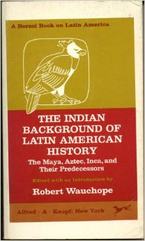 Indian background of Latin American history: the Maya, Aztec, Inca, and their predecessors Robert Wauchope