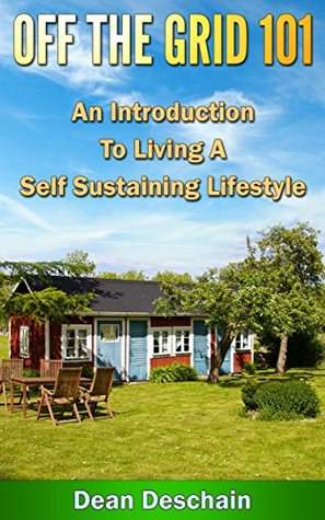 Off the Grid 101 - An Introduction to Living A Self-Sustaining Lifestyle (Self Sustained Living Series Book 3)  by  Dean Deschain