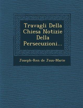 Travagli Della Chiesa Notizie Della Persecuzioni... Joseph-Ren J. Sus-Marie