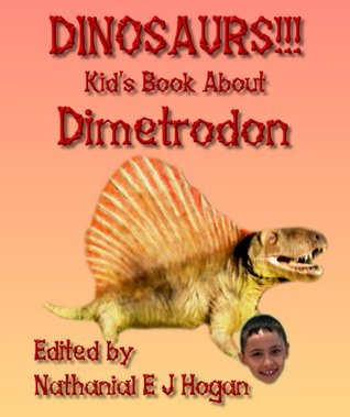 DINOSAURS!!! Kids Book About the Dimetrodon from the Early Permian Period (Awesome Facts & Pictures for Kids about Dinosaurs 9)  by  Nathanial E J Hogan