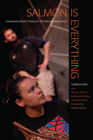 Salmon Is Everything: Community-Based Theatre in the Klamath Watershed  by  Theresa J. May