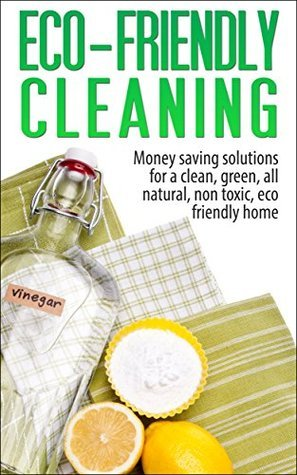 Eco-Friendly Cleaning: Money Saving Solutions for a Clean, Green, All-Natural, Non-Toxic, Eco-Friendly Home (eco-friendly, sustainability, homesteading, ... natural cleaning, green home, non-toxic)  by  Amber Brooks