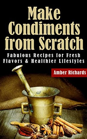 Make Condiments from Scratch: Fabulous Recipes for Fresh Flavors and Healthier Lifestyles  by  Amber Richards