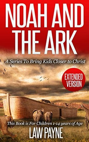 Noah And The Ark (Extended Edition) For Children and Young Adults: A series that brings kids closer to christ Law Payne