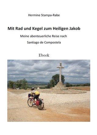 Mit Rad und Kegel zum Heiligen Jakob: Meine abenteuerliche Reise nach Santiago de Compostela  by  Hermine Stampa-Rabe